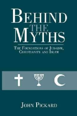 Behind the Myths: The Foundations of Judaism, Christianity and Islam (Paperback)