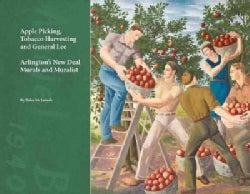 Apple Picking, Tobacco Harvesting and General Lee: Arlington's New Deal Murals and Muralist (Paperback)