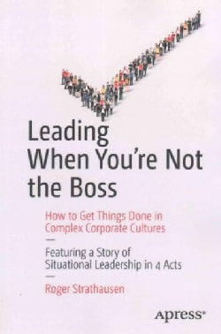 Leading When You're Not the Boss: How to Get Things Done in Complex Corporate Cultures (Paperback)