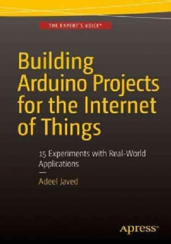 Building Arduino Projects for the Internet of Things: Experiments With Real-world Applications (Paperback)