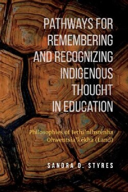 Pathways for Remembering and Recognizing Indigenous Thought in Education: Philosophies of Iethi'nihstenha Ohwents... (Paperback)