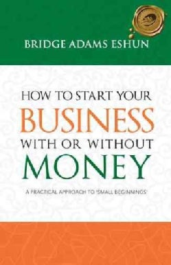 How to Start Your Business With or Without Money: A Practical Approach to Small Beginnings (Paperback)