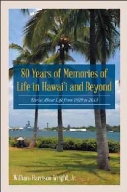 80 Years of Memories of Life in Hawaii and Beyond: Biographical Stories About Life from 1929 to 2013 (Hardcover)