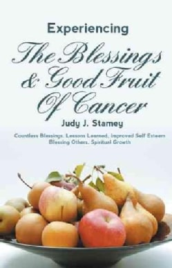 Experiencing the Blessings and Good Fruit of Cancer: Countless Blessings, Lessons Learned, Improved Self Esteem, ... (Paperback)