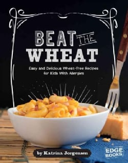 Beat the Wheat!: Easy and Delicious Wheat-free Recipes for Kids With Allergies (Hardcover)