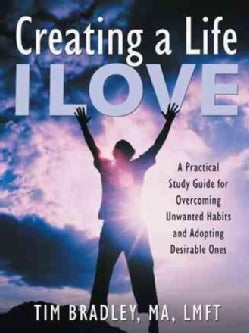 Creating a Life I Love: A Practical Study Guide for Overcoming Unwanted Habits and Adopting Desirable Ones (Paperback)