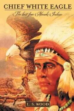 Chief White Eagle: The Last Free Abnaki Indian (Paperback)