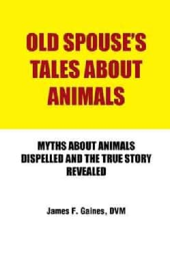 Old Spouse's Tales About Animals: Myths About Animals Dispelled and the True Story Revealed (Hardcover)
