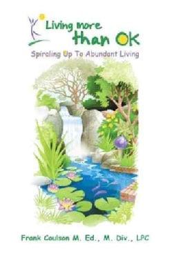 Living More Than Ok: Spiraling Up to Abundant Living (Paperback)