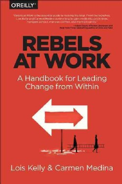 Rebels at Work: A Handbook for Leading Change from Within (Paperback)