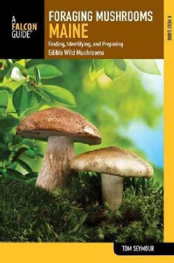 A Falcon Guide Foraging Mushrooms Maine: Finding, Identifying, and Preparing Edible Wild Mushrooms (Paperback)