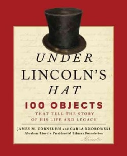 Under Lincoln's Hat: 100 Objects That Tell the Story of His Life and Legacy (Hardcover)