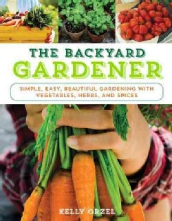 The Backyard Gardener: Simple, Easy, and Beautiful Gardening With Vegetables, Herbs, and Flowers (Paperback)