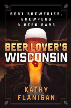 Beer Lover's Wisconsin: Best Breweries, Brewpubs and Beer Bars (Paperback)