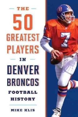 The 50 Greatest Players in Denver Broncos History (Hardcover)
