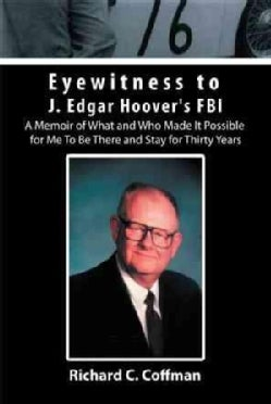 Eyewitness to J. Edgar Hoover's FBI: A Memoir of What and Who Made It Possible for Me to Be There and Stay for Th... (Hardcover)