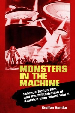Monsters in the Machine: Science Fiction Film and the Militarization of America After World War II (Hardcover)
