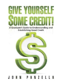Give Yourself Some Credit!: A Graduate's Guide to Understanding and Establishing Good Credit (Hardcover)