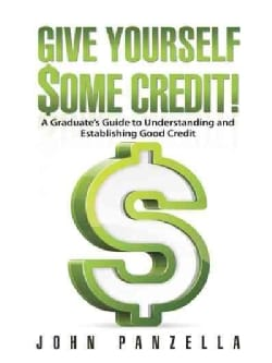 Give Yourself Some Credit!: A Graduate's Guide to Understanding and Establishing Good Credit (Paperback)