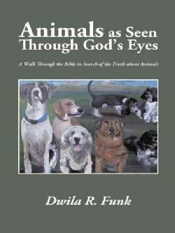 Animals As Seen Through God's Eyes: A Walk Through the Bible in Search of the Truth About Animals (Hardcover)
