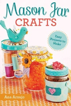 Mason Jar Crafts: Easy Projects to Make from Everyday Canning Jars (Paperback)