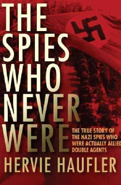The Spies Who Never Were: The True Story of the Nazi Spies Who Were Actually Allied Double Agents (Paperback)