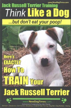 Jack Russell Terrier Training: Here's Exactly How to Train Your Jack Russell Terrier (Paperback)
