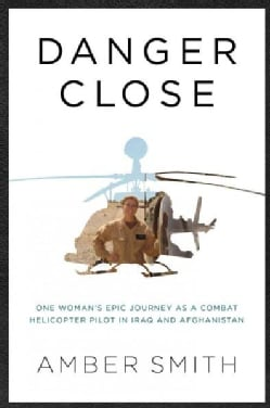 Danger Close: My Epic Journey As a Combat Helicopter Pilot in Iraq and Afghanistan (Hardcover)