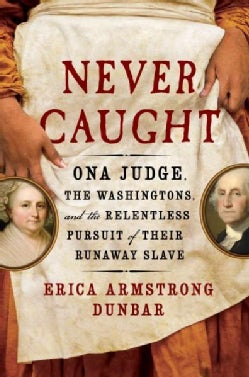 Never Caught: The Washingtons' Relentless Pursuit of Their Runaway Slave, Ona Judge (Hardcover)