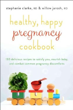 Healthy, Happy Pregnancy Cookbook: Over 125 Delicious Recipes to Satisfy You, Nourish Baby, and Combat Common Pre... (Paperback)