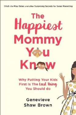 The Happiest Mommy You Know: Why Putting Your Kids First Is the Last Thing You Should Do (Hardcover)