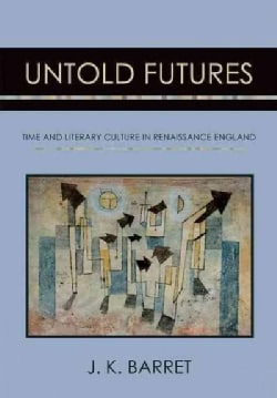 Untold Futures: Time and Literary Culture in Renaissance England (Hardcover)