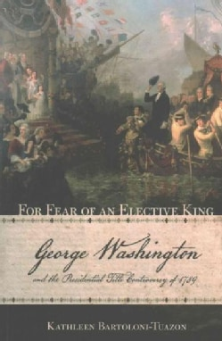 For Fear of an Elective King: George Washington and the Presidential Title Controversy of 1789 (Paperback)