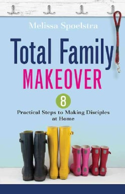 Total Family Makeover: 8 Practical Steps to Making Disciples at Home (Paperback)