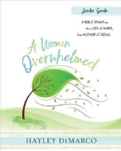A Woman Overwhelmed: Women's Bible Study Leader Guide: A Bible Study on the Life of Mary, the Mother of Jesus (Paperback)