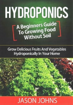 Hydroponics: A Beginners Guide to Growing Food Without Soil (Paperback)
