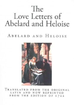 The Love Letters of Abelard and Heloise: Translated from the Original Latin and Now Reprinted from the Edition of... (Paperback)