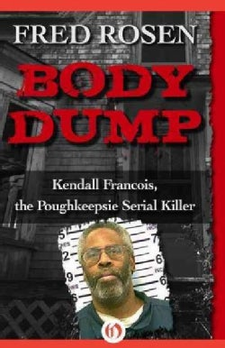 Body Dump: Kendall Francois, the Poughkeepsie Serial Killer (Paperback)