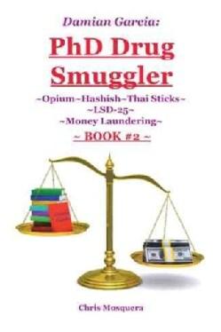 Damian Garcia Phd Drug Smuggler, Book Two: Opium~hashish~thai Sticks~lsd-25~money Laundering (Hardcover)