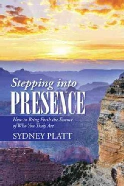 Stepping into Presence: How to Bring Forth the Essence of Who You Truly Are (Paperback)