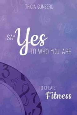 Say Yes to Who You Are to Create Fitness (Hardcover)