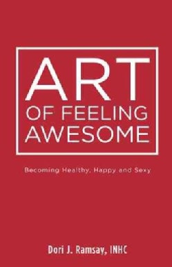 Art of Feeling Awesome: Becoming Healthy, Happy and Sexy (Paperback)