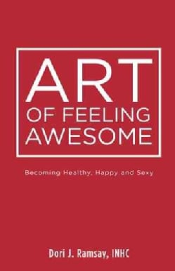 Art of Feeling Awesome: Becoming Healthy, Happy and Sexy (Hardcover)