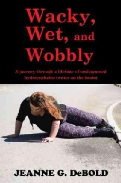 Wacky, Wet, and Wobbly: A Journey Through a Lifetime of Undiagnosed Hydrocephalus (Water on the Brain) (Paperback)