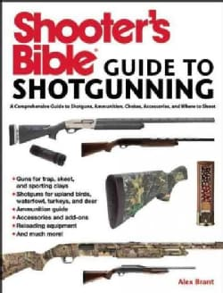 Shooter's Bible Guide to Shotgunning: A Comprehensive Guide to Shotguns, Ammunition, Chokes, Accessories, and Whe... (Paperback)