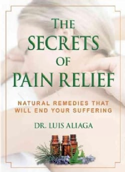 The Secrets of Pain Relief: Natural Remedies That Will End Your Suffering (Paperback)