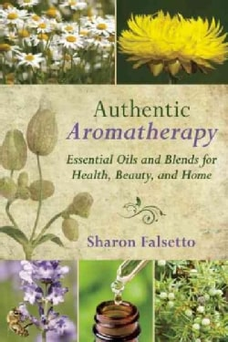 Authentic Aromatherapy: Essential Oils and Blends for Health, Beauty, and Home (Paperback)