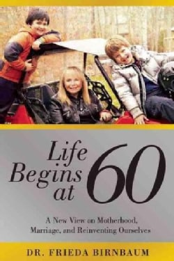 Life Begins at 60: A New View on Motherhood, Marriage, and Reinventing Ourselves (Hardcover)