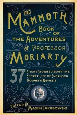 The Mammoth Book of The Adventures of Professor Moriarty: 37 Short Stories About the Secret Life of Sherlock Holm... (Paperback)