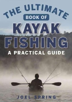 The Ultimate Guide to Kayak Fishing: A Practical Guide (Paperback)